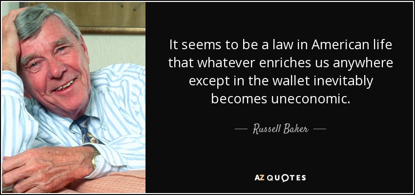 It seems to be a law in American life that whatever enriches us anywhere except in the wallet inevitably becomes uneconomic. - Russell Baker