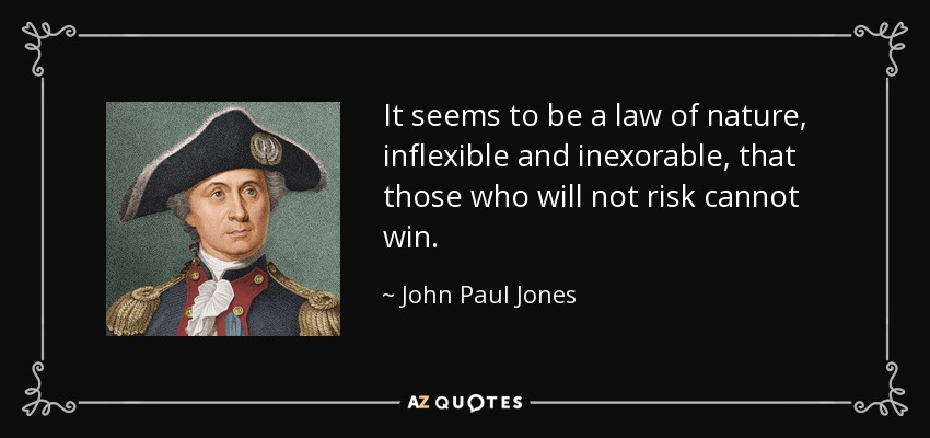 It seems to be a law of nature, inflexible and inexorable, that those who will not risk cannot win. - John Paul Jones