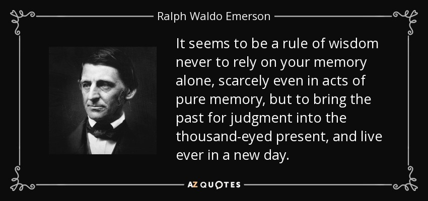 It seems to be a rule of wisdom never to rely on your memory alone, scarcely even in acts of pure memory, but to bring the past for judgment into the thousand-eyed present, and live ever in a new day. - Ralph Waldo Emerson