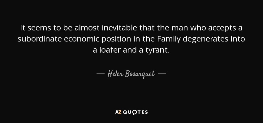 It seems to be almost inevitable that the man who accepts a subordinate economic position in the Family degenerates into a loafer and a tyrant. - Helen Bosanquet