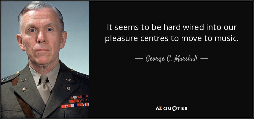 It seems to be hard wired into our pleasure centres to move to music. - George C. Marshall