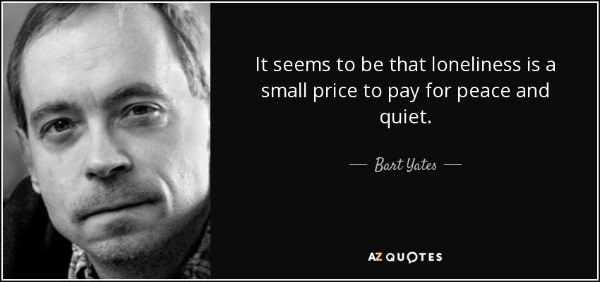 It seems to be that loneliness is a small price to pay for peace and quiet. - Bart Yates