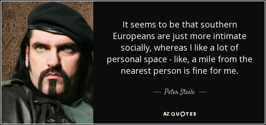 It seems to be that southern Europeans are just more intimate socially, whereas I like a lot of personal space - like, a mile from the nearest person is fine for me. - Peter Steele