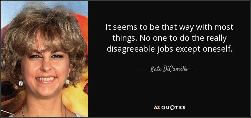 It seems to be that way with most things. No one to do the really disagreeable jobs except oneself. - Kate DiCamillo