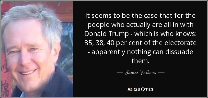 It seems to be the case that for the people who actually are all in with Donald Trump - which is who knows: 35, 38, 40 per cent of the electorate - apparently nothing can dissuade them. - James Fallows
