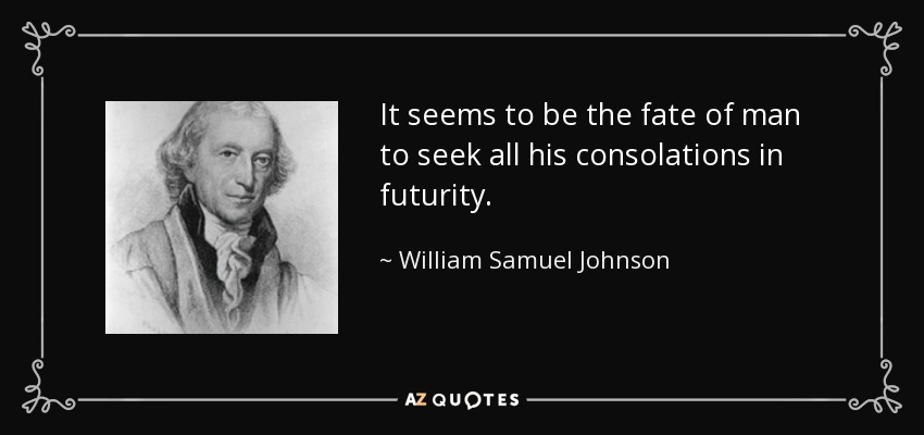 It seems to be the fate of man to seek all his consolations in futurity. - William Samuel Johnson