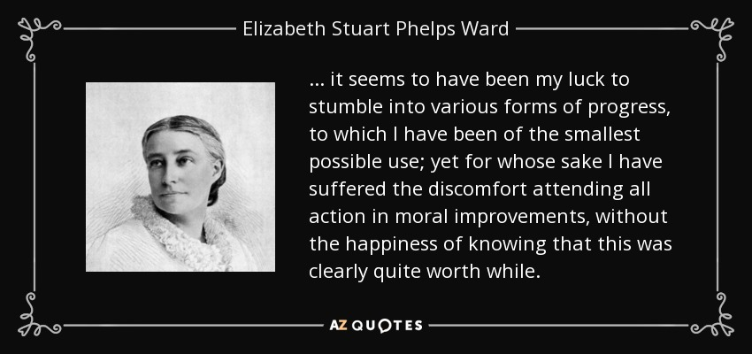 ... it seems to have been my luck to stumble into various forms of progress, to which I have been of the smallest possible use; yet for whose sake I have suffered the discomfort attending all action in moral improvements, without the happiness of knowing that this was clearly quite worth while. - Elizabeth Stuart Phelps Ward