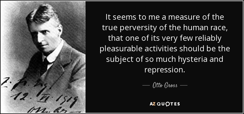 It seems to me a measure of the true perversity of the human race, that one of its very few reliably pleasurable activities should be the subject of so much hysteria and repression. - Otto Gross