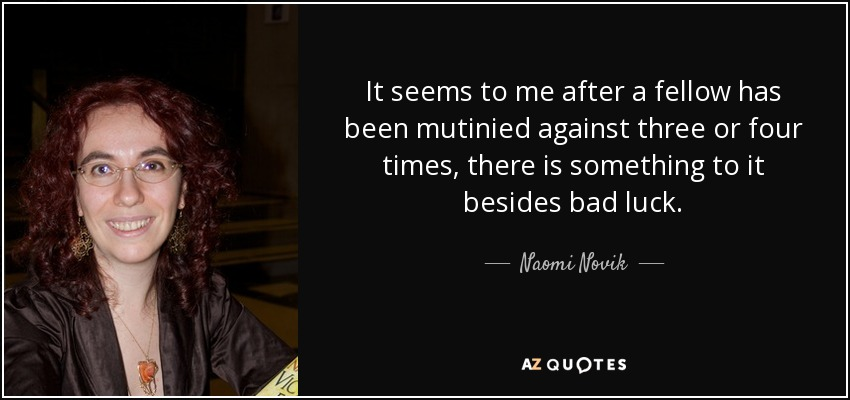 It seems to me after a fellow has been mutinied against three or four times, there is something to it besides bad luck. - Naomi Novik