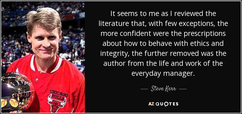 It seems to me as I reviewed the literature that, with few exceptions, the more confident were the prescriptions about how to behave with ethics and integrity, the further removed was the author from the life and work of the everyday manager. - Steve Kerr