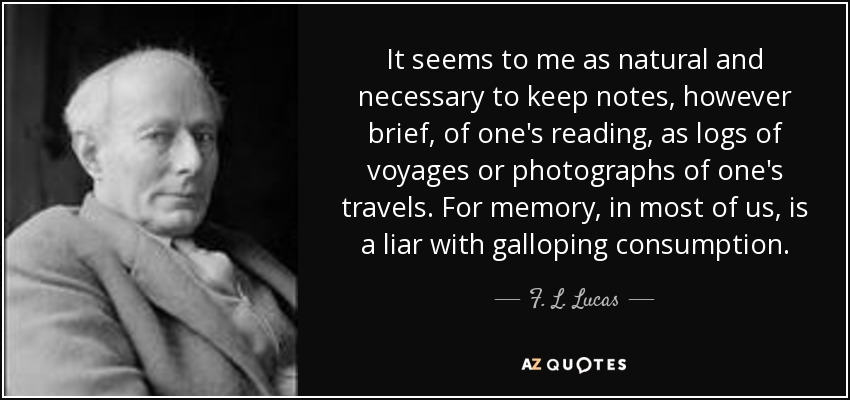 It seems to me as natural and necessary to keep notes, however brief, of one's reading, as logs of voyages or photographs of one's travels. For memory, in most of us, is a liar with galloping consumption. - F. L. Lucas