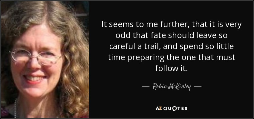 It seems to me further, that it is very odd that fate should leave so careful a trail, and spend so little time preparing the one that must follow it. - Robin McKinley