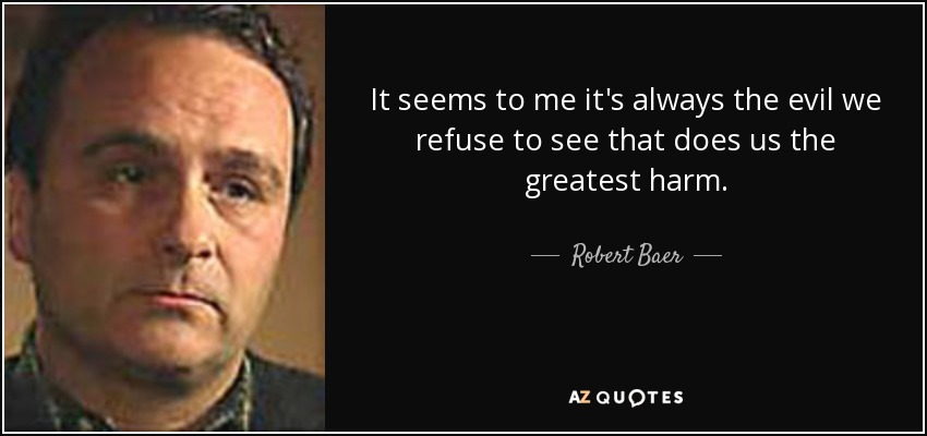 It seems to me it's always the evil we refuse to see that does us the greatest harm. - Robert Baer
