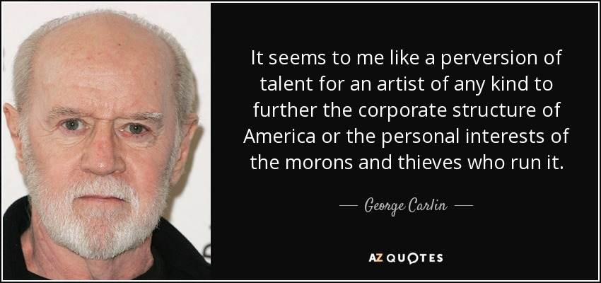 It seems to me like a perversion of talent for an artist of any kind to further the corporate structure of America or the personal interests of the morons and thieves who run it. - George Carlin