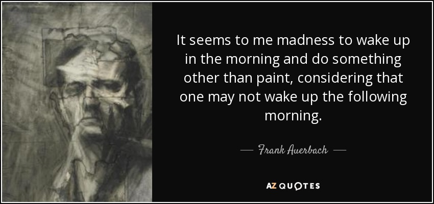 It seems to me madness to wake up in the morning and do something other than paint, considering that one may not wake up the following morning. - Frank Auerbach