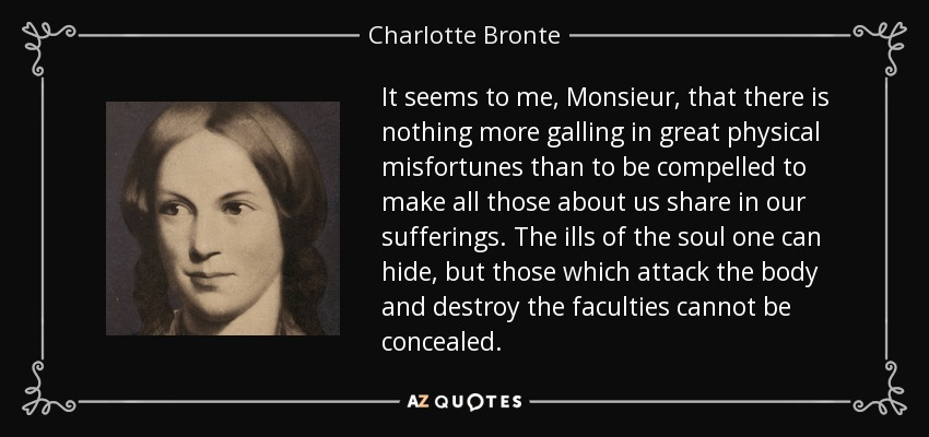 It seems to me, Monsieur, that there is nothing more galling in great physical misfortunes than to be compelled to make all those about us share in our sufferings. The ills of the soul one can hide, but those which attack the body and destroy the faculties cannot be concealed. - Charlotte Bronte