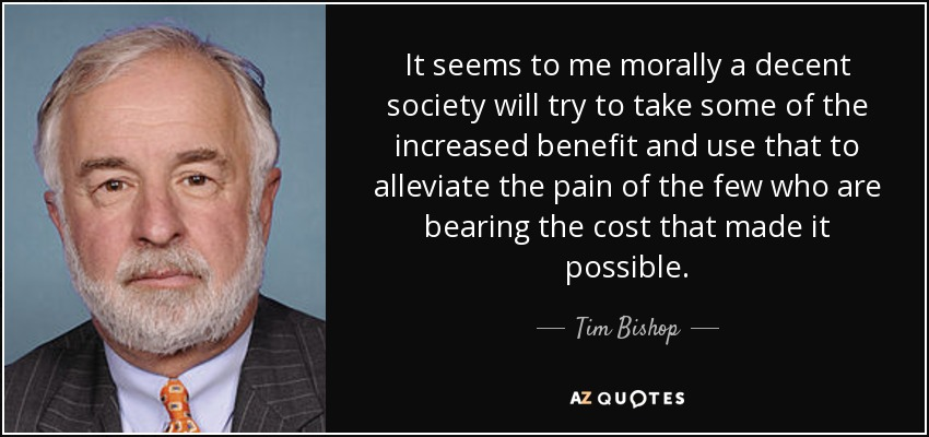 It seems to me morally a decent society will try to take some of the increased benefit and use that to alleviate the pain of the few who are bearing the cost that made it possible. - Tim Bishop