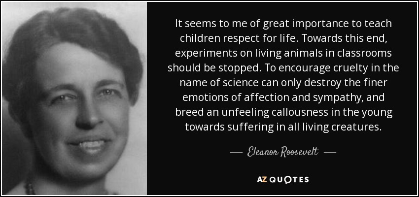 It seems to me of great importance to teach children respect for life. Towards this end, experiments on living animals in classrooms should be stopped. To encourage cruelty in the name of science can only destroy the finer emotions of affection and sympathy, and breed an unfeeling callousness in the young towards suffering in all living creatures. - Eleanor Roosevelt