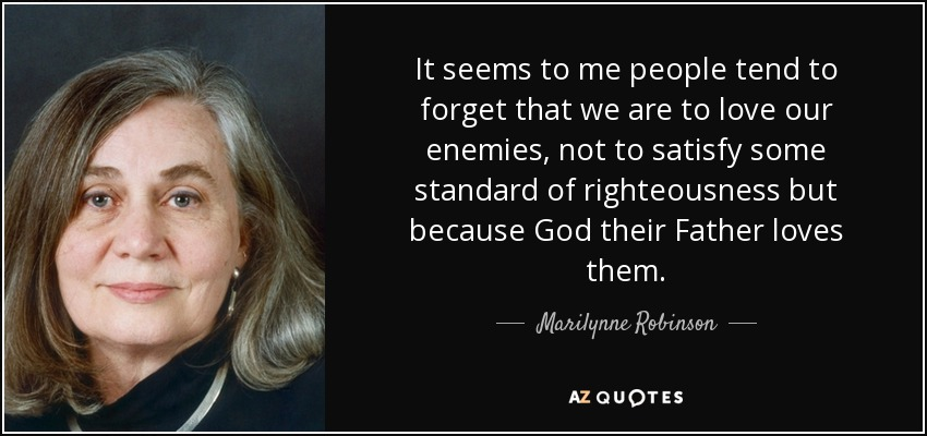 It seems to me people tend to forget that we are to love our enemies, not to satisfy some standard of righteousness but because God their Father loves them. - Marilynne Robinson
