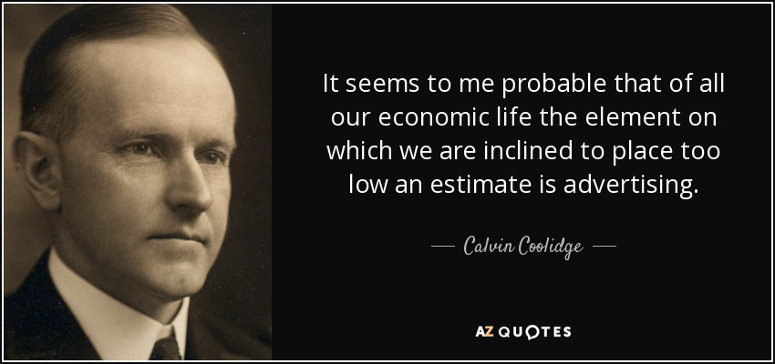 It seems to me probable that of all our economic life the element on which we are inclined to place too low an estimate is advertising. - Calvin Coolidge