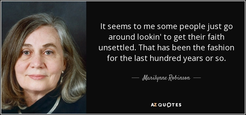 It seems to me some people just go around lookin' to get their faith unsettled. That has been the fashion for the last hundred years or so. - Marilynne Robinson