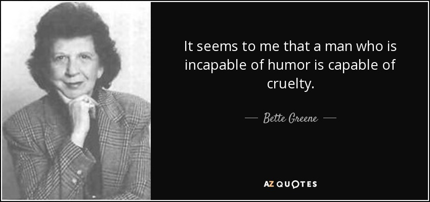 It seems to me that a man who is incapable of humor is capable of cruelty. - Bette Greene