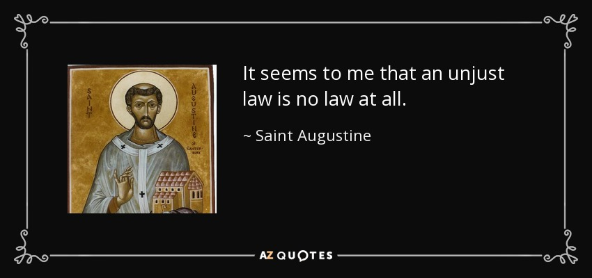 It seems to me that an unjust law is no law at all. - Saint Augustine