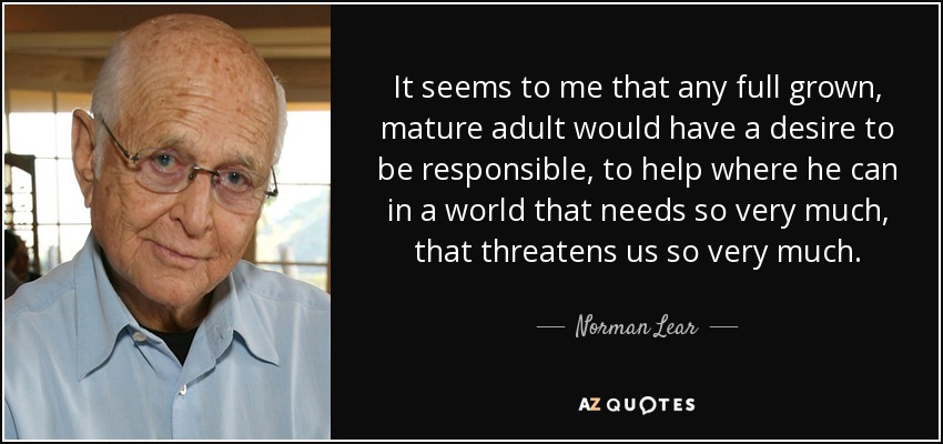 It seems to me that any full grown, mature adult would have a desire to be responsible, to help where he can in a world that needs so very much, that threatens us so very much. - Norman Lear