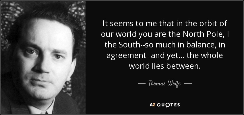 It seems to me that in the orbit of our world you are the North Pole, I the South--so much in balance, in agreement--and yet... the whole world lies between. - Thomas Wolfe