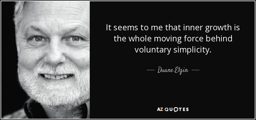 It seems to me that inner growth is the whole moving force behind voluntary simplicity. - Duane Elgin