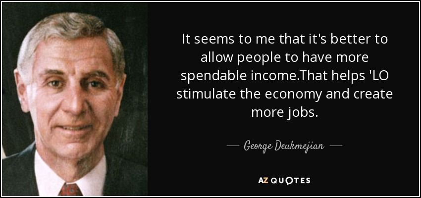 It seems to me that it's better to allow people to have more spendable income.That helps 'LO stimulate the economy and create more jobs. - George Deukmejian