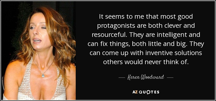 It seems to me that most good protagonists are both clever and resourceful. They are intelligent and can fix things, both little and big. They can come up with inventive solutions others would never think of. - Keren Woodward