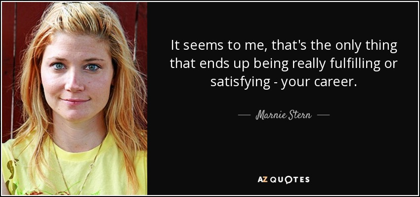 It seems to me, that's the only thing that ends up being really fulfilling or satisfying - your career. - Marnie Stern