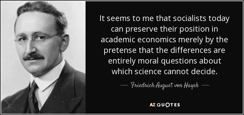 It seems to me that socialists today can preserve their position in academic economics merely by the pretense that the differences are entirely moral questions about which science cannot decide. - Friedrich August von Hayek
