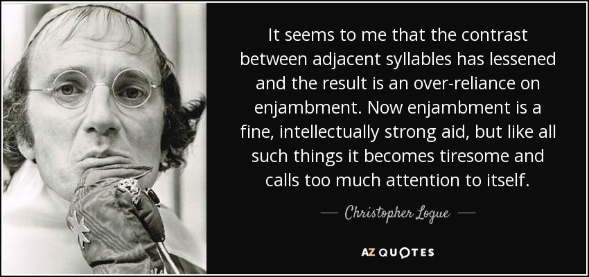 It seems to me that the contrast between adjacent syllables has lessened and the result is an over-reliance on enjambment. Now enjambment is a fine, intellectually strong aid, but like all such things it becomes tiresome and calls too much attention to itself. - Christopher Logue