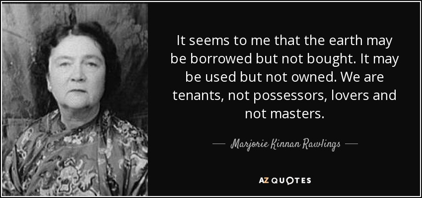 It seems to me that the earth may be borrowed but not bought. It may be used but not owned. We are tenants, not possessors, lovers and not masters. - Marjorie Kinnan Rawlings