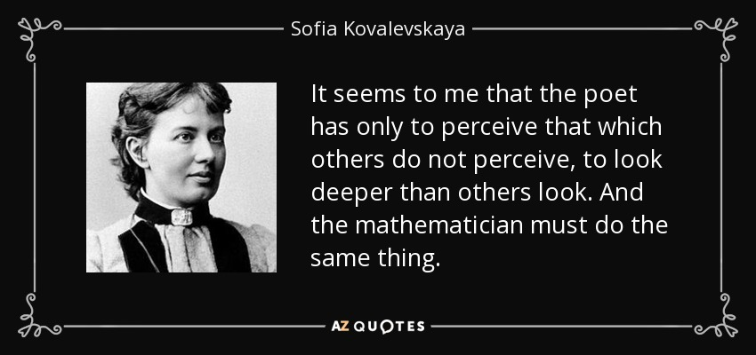 It seems to me that the poet has only to perceive that which others do not perceive, to look deeper than others look. And the mathematician must do the same thing. - Sofia Kovalevskaya