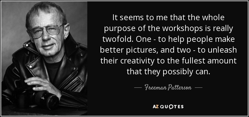 It seems to me that the whole purpose of the workshops is really twofold. One - to help people make better pictures, and two - to unleash their creativity to the fullest amount that they possibly can. - Freeman Patterson