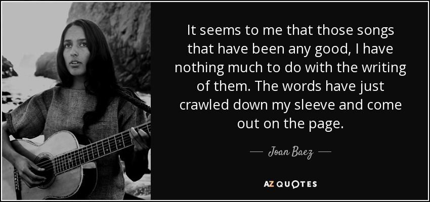 It seems to me that those songs that have been any good, I have nothing much to do with the writing of them. The words have just crawled down my sleeve and come out on the page. - Joan Baez