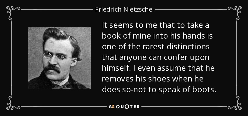 It seems to me that to take a book of mine into his hands is one of the rarest distinctions that anyone can confer upon himself. I even assume that he removes his shoes when he does so-not to speak of boots. - Friedrich Nietzsche