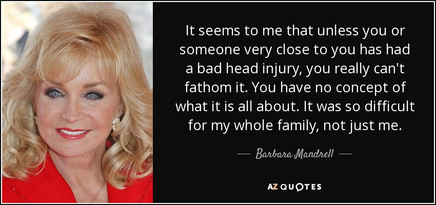 It seems to me that unless you or someone very close to you has had a bad head injury, you really can't fathom it. You have no concept of what it is all about. It was so difficult for my whole family, not just me. - Barbara Mandrell
