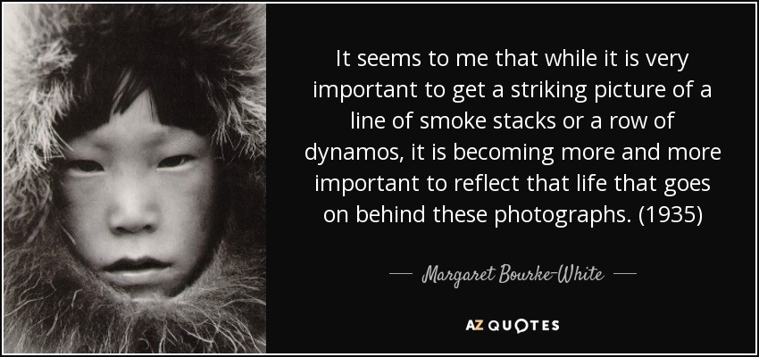 It seems to me that while it is very important to get a striking picture of a line of smoke stacks or a row of dynamos, it is becoming more and more important to reflect that life that goes on behind these photographs. (1935) - Margaret Bourke-White