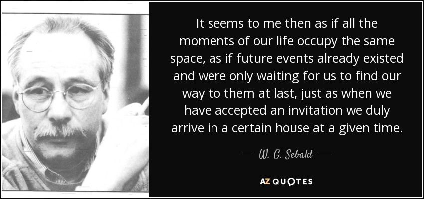 It seems to me then as if all the moments of our life occupy the same space, as if future events already existed and were only waiting for us to find our way to them at last, just as when we have accepted an invitation we duly arrive in a certain house at a given time. - W. G. Sebald