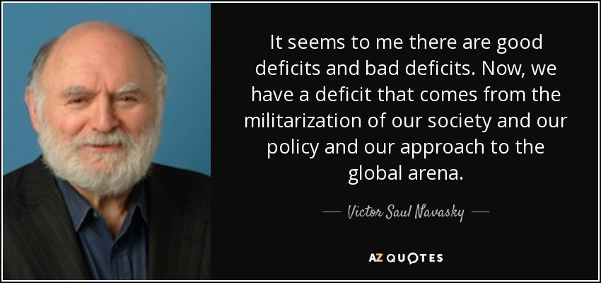 It seems to me there are good deficits and bad deficits. Now, we have a deficit that comes from the militarization of our society and our policy and our approach to the global arena. - Victor Saul Navasky