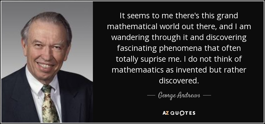 It seems to me there's this grand mathematical world out there, and I am wandering through it and discovering fascinating phenomena that often totally suprise me. I do not think of mathemaatics as invented but rather discovered. - George Andrews