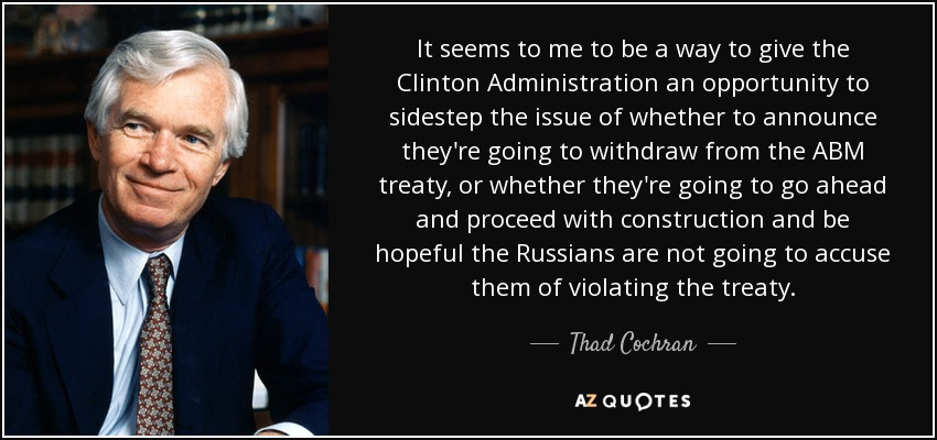 It seems to me to be a way to give the Clinton Administration an opportunity to sidestep the issue of whether to announce they're going to withdraw from the ABM treaty, or whether they're going to go ahead and proceed with construction and be hopeful the Russians are not going to accuse them of violating the treaty. - Thad Cochran