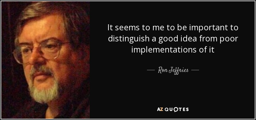 It seems to me to be important to distinguish a good idea from poor implementations of it - Ron Jeffries