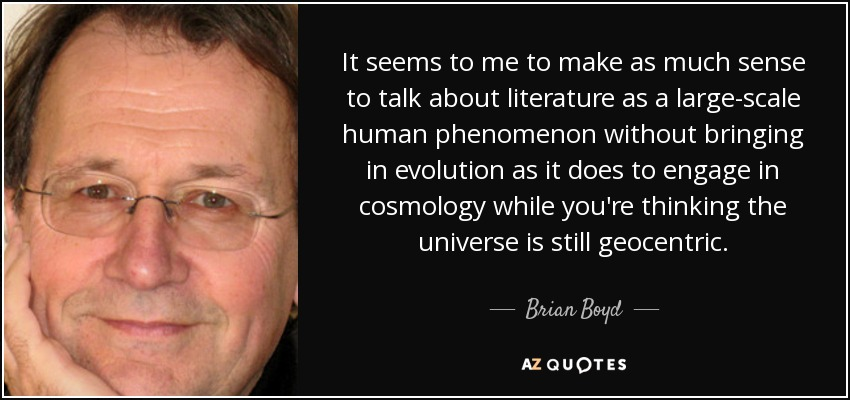 It seems to me to make as much sense to talk about literature as a large-scale human phenomenon without bringing in evolution as it does to engage in cosmology while you're thinking the universe is still geocentric. - Brian Boyd
