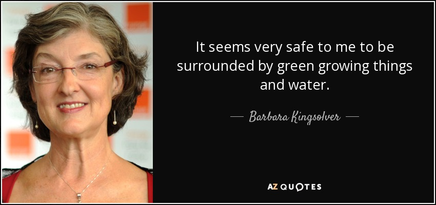 It seems very safe to me to be surrounded by green growing things and water. - Barbara Kingsolver