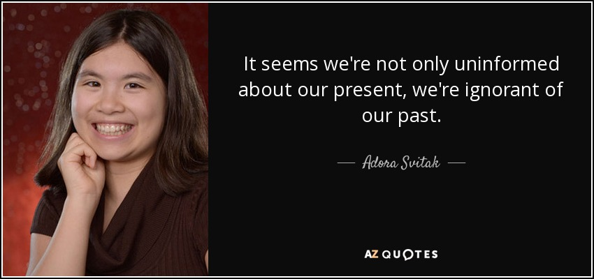 It seems we're not only uninformed about our present, we're ignorant of our past. - Adora Svitak